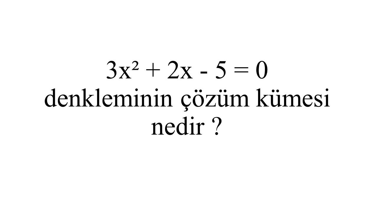 3x² + 2x - 5 = 0 denkleminin çözüm kümesi nedir ?