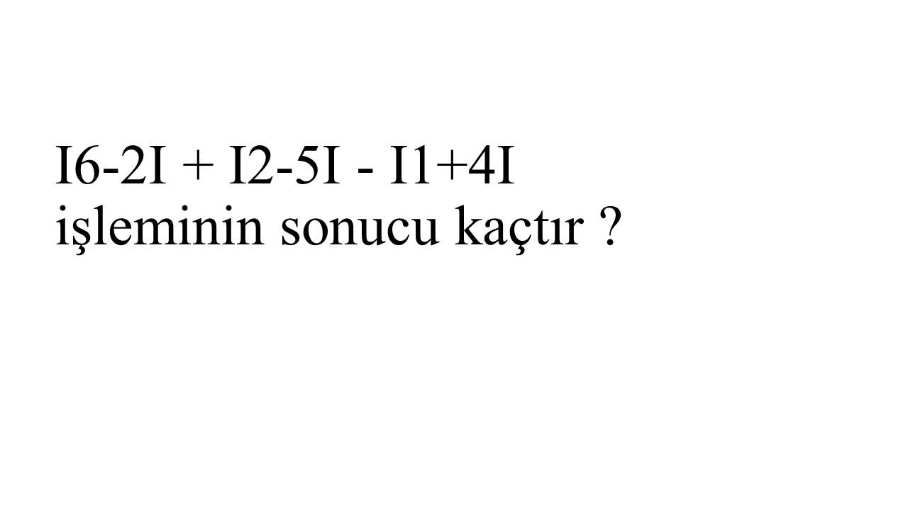 I6-2I + I2-5I - I1+4I işleminin sonucu kaçtır ?