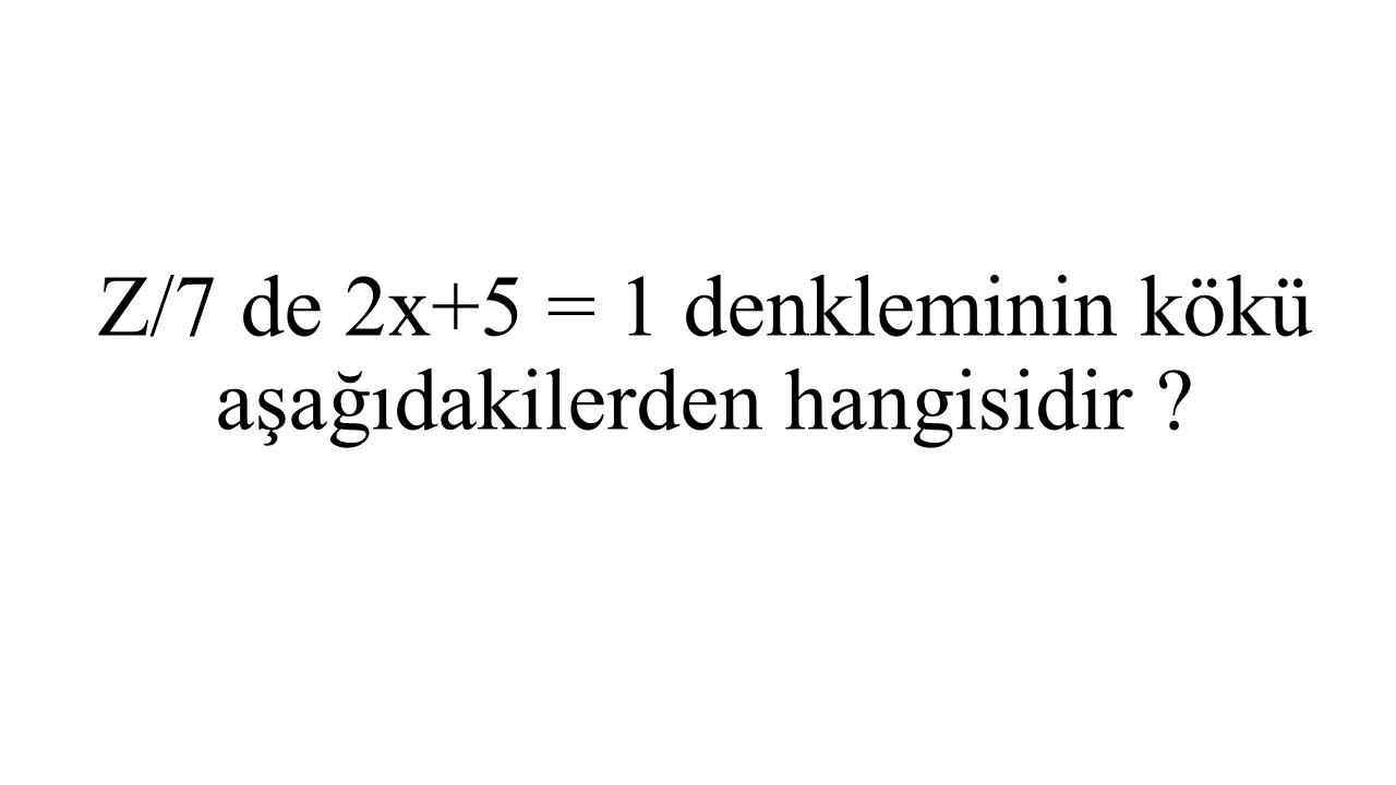 Z/7 de 2x+5 = 1 denkleminin kökü aşağıdakilerden hangisidir ?